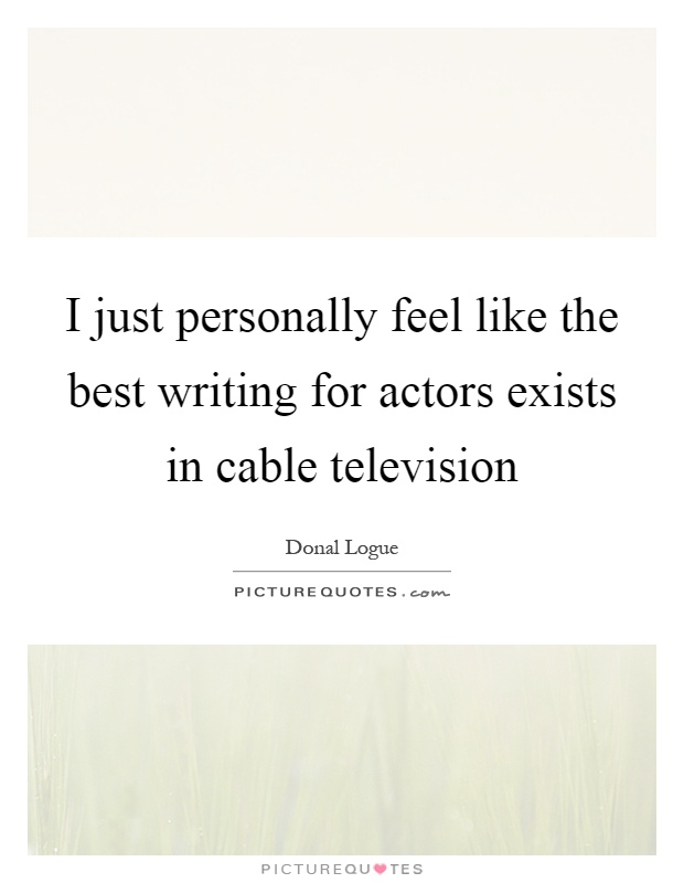 I just personally feel like the best writing for actors exists in cable television Picture Quote #1