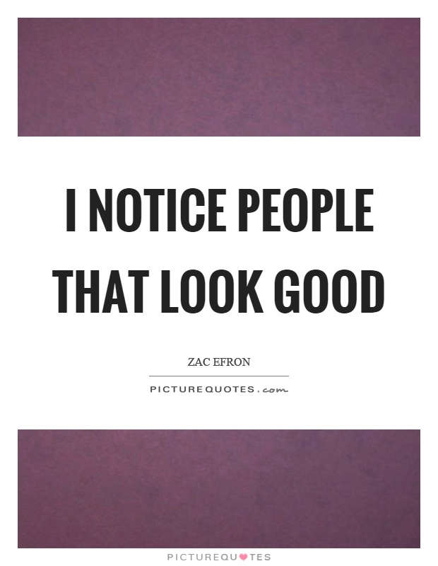 I notice people that look good Picture Quote #1