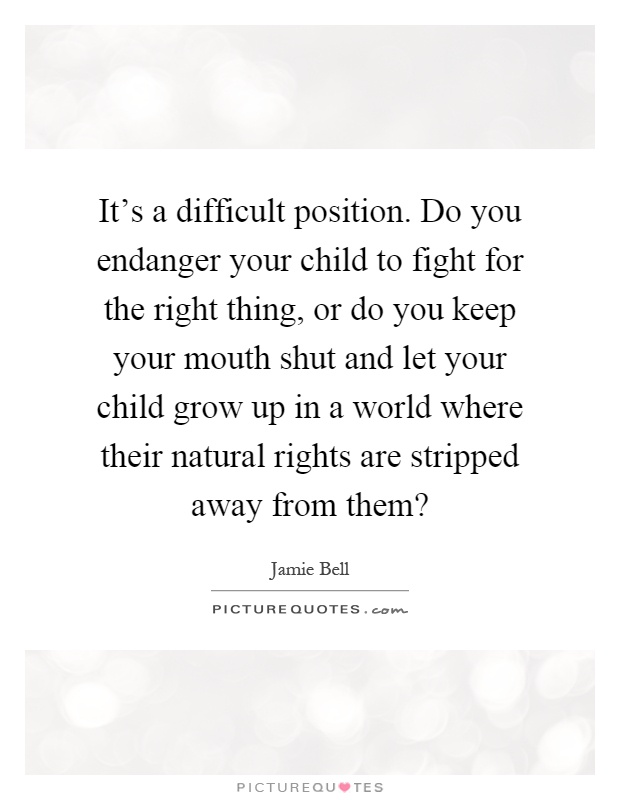 It's a difficult position. Do you endanger your child to fight for the right thing, or do you keep your mouth shut and let your child grow up in a world where their natural rights are stripped away from them? Picture Quote #1