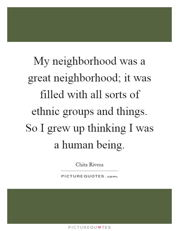 My neighborhood was a great neighborhood; it was filled with all sorts of ethnic groups and things. So I grew up thinking I was a human being Picture Quote #1