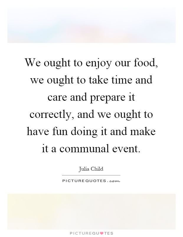 We ought to enjoy our food, we ought to take time and care and prepare it correctly, and we ought to have fun doing it and make it a communal event Picture Quote #1