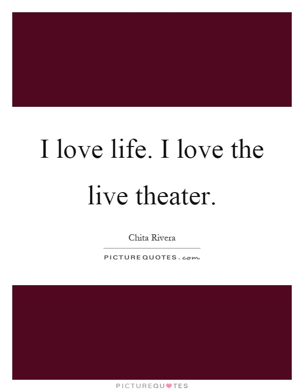 I love life. I love the live theater Picture Quote #1