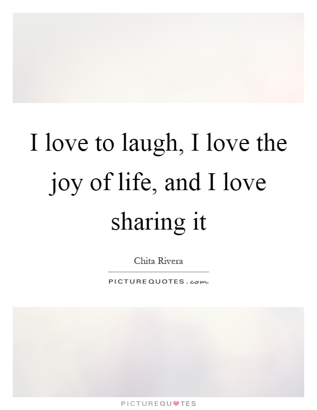 I love to laugh, I love the joy of life, and I love sharing it Picture Quote #1