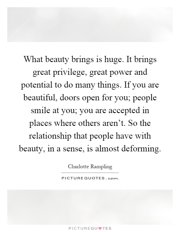 What beauty brings is huge. It brings great privilege, great power and potential to do many things. If you are beautiful, doors open for you; people smile at you; you are accepted in places where others aren't. So the relationship that people have with beauty, in a sense, is almost deforming Picture Quote #1