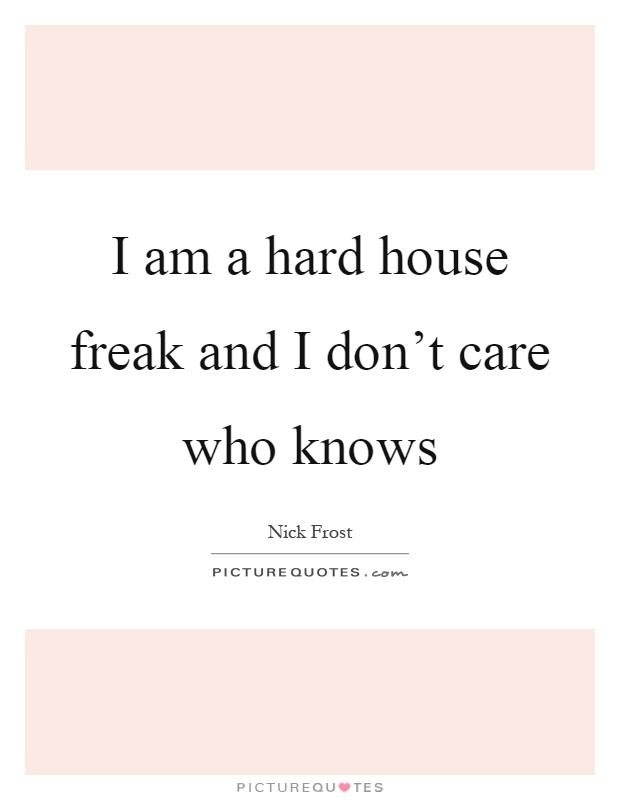 I am a hard house freak and I don't care who knows Picture Quote #1