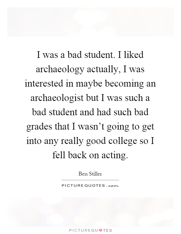 I was a bad student. I liked archaeology actually, I was interested in maybe becoming an archaeologist but I was such a bad student and had such bad grades that I wasn't going to get into any really good college so I fell back on acting Picture Quote #1