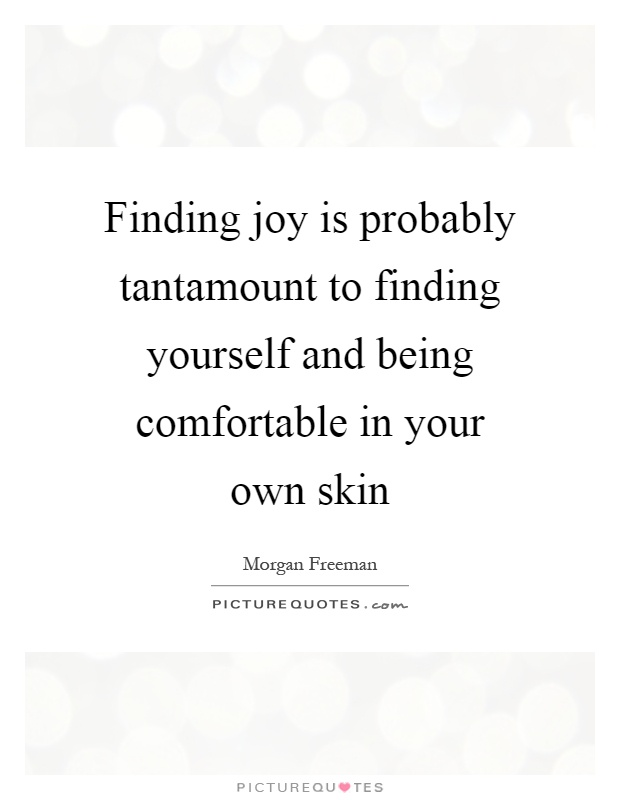Finding joy is probably tantamount to finding yourself and being comfortable in your own skin Picture Quote #1