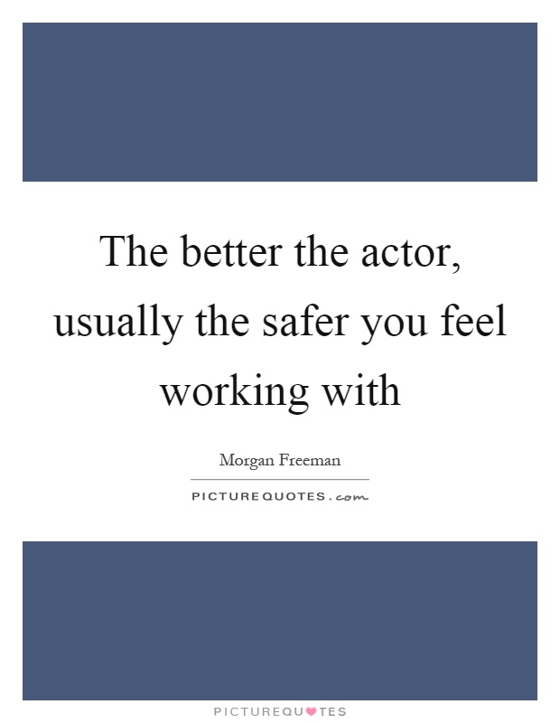 The better the actor, usually the safer you feel working with Picture Quote #1
