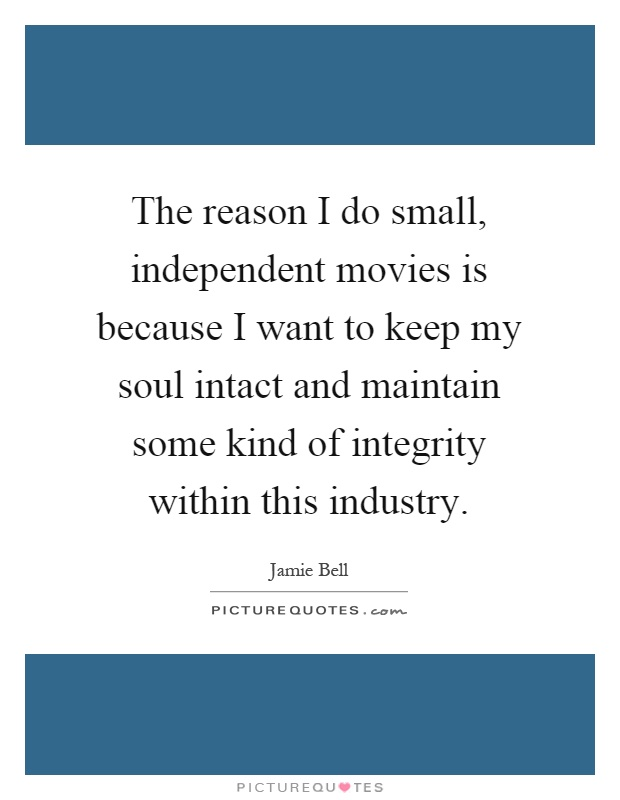 The reason I do small, independent movies is because I want to keep my soul intact and maintain some kind of integrity within this industry Picture Quote #1