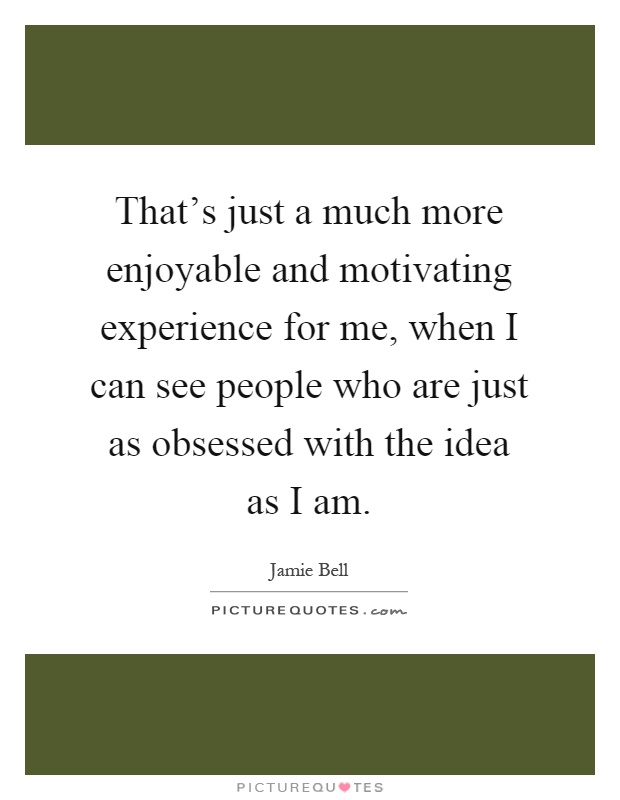 That's just a much more enjoyable and motivating experience for me, when I can see people who are just as obsessed with the idea as I am Picture Quote #1
