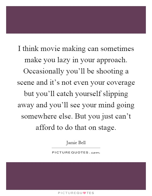 I think movie making can sometimes make you lazy in your approach. Occasionally you'll be shooting a scene and it's not even your coverage but you'll catch yourself slipping away and you'll see your mind going somewhere else. But you just can't afford to do that on stage Picture Quote #1