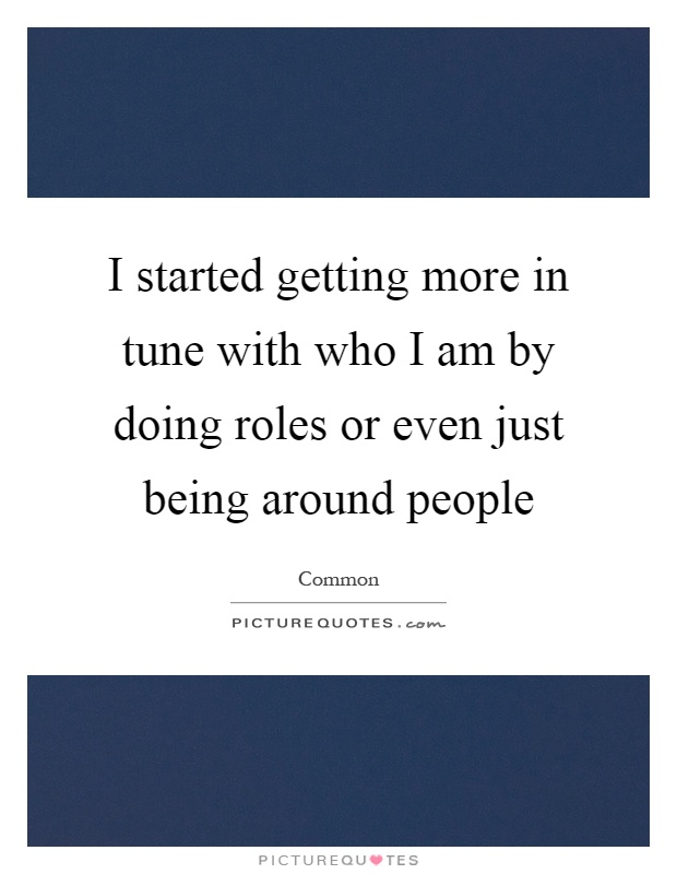 I started getting more in tune with who I am by doing roles or even just being around people Picture Quote #1