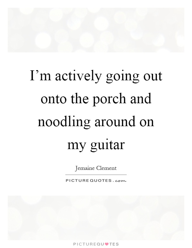 I'm actively going out onto the porch and noodling around on my guitar Picture Quote #1