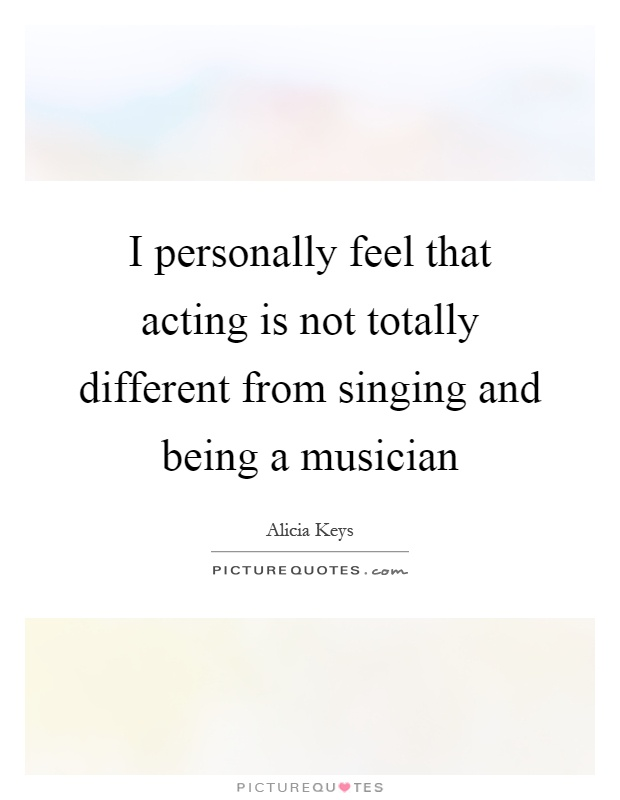 I personally feel that acting is not totally different from singing and being a musician Picture Quote #1