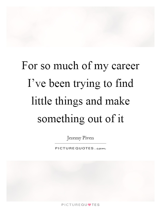 For so much of my career I've been trying to find little things and make something out of it Picture Quote #1