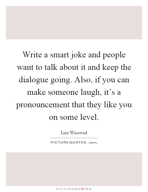 Write a smart joke and people want to talk about it and keep the dialogue going. Also, if you can make someone laugh, it's a pronouncement that they like you on some level Picture Quote #1