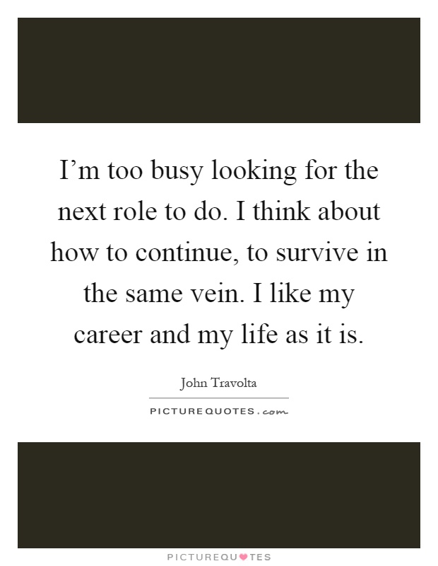 I'm too busy looking for the next role to do. I think about how to continue, to survive in the same vein. I like my career and my life as it is Picture Quote #1