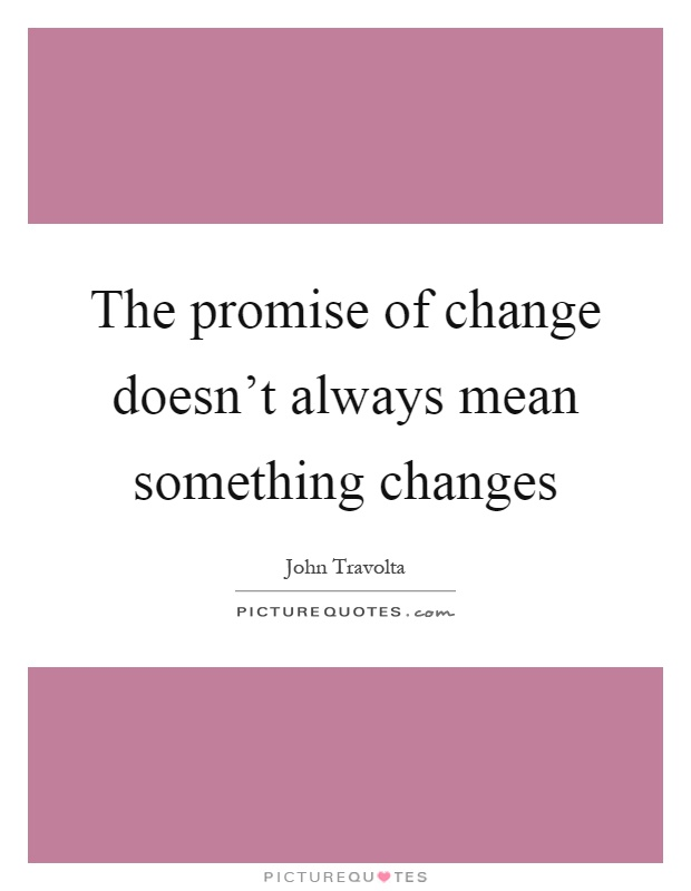 The promise of change doesn't always mean something changes Picture Quote #1