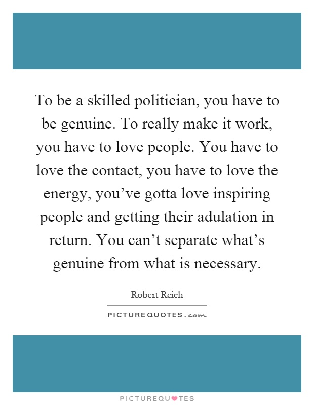 To be a skilled politician, you have to be genuine. To really make it work, you have to love people. You have to love the contact, you have to love the energy, you've gotta love inspiring people and getting their adulation in return. You can't separate what's genuine from what is necessary Picture Quote #1