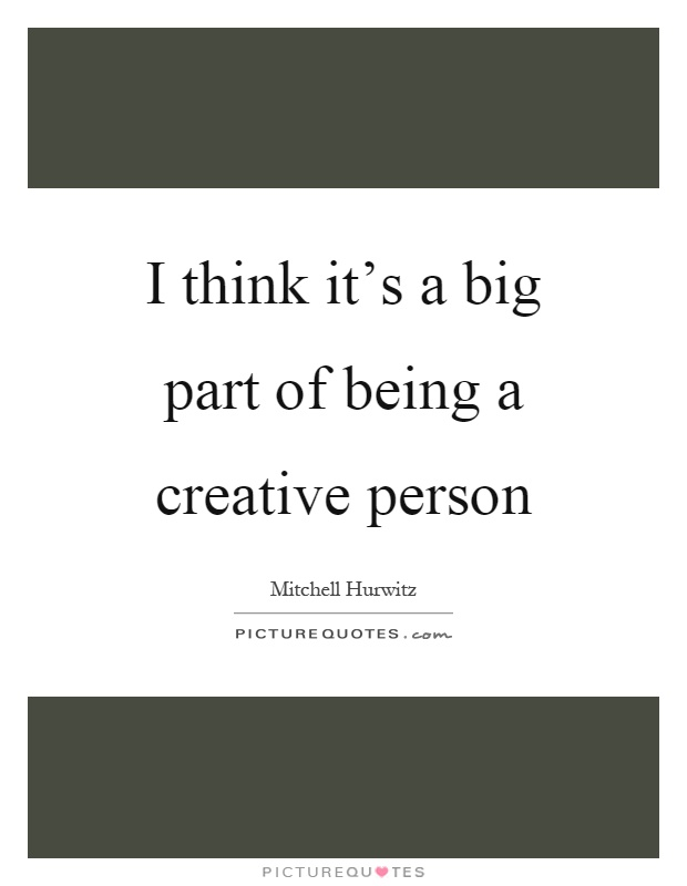 I think it's a big part of being a creative person Picture Quote #1