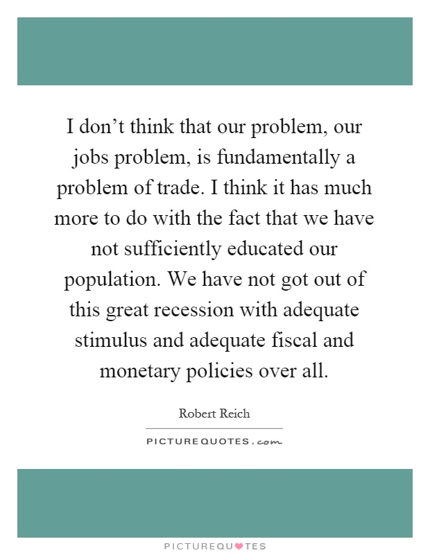 I don't think that our problem, our jobs problem, is fundamentally a problem of trade. I think it has much more to do with the fact that we have not sufficiently educated our population. We have not got out of this great recession with adequate stimulus and adequate fiscal and monetary policies over all Picture Quote #1