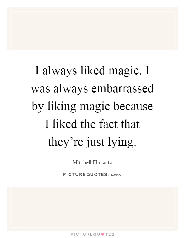 I always liked magic. I was always embarrassed by liking magic because I liked the fact that they're just lying Picture Quote #1