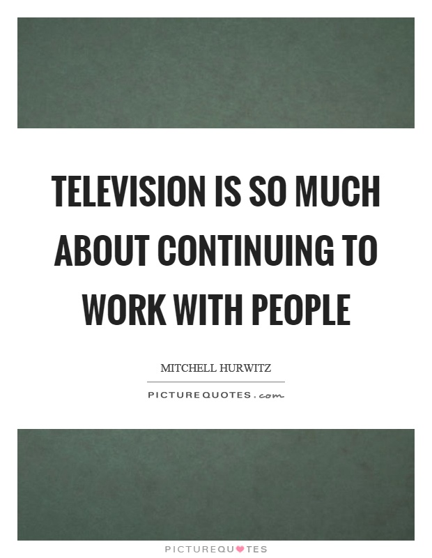 Television is so much about continuing to work with people Picture Quote #1