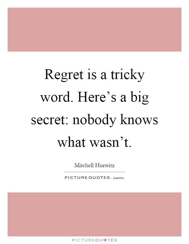 Regret is a tricky word. Here's a big secret: nobody knows what wasn't Picture Quote #1