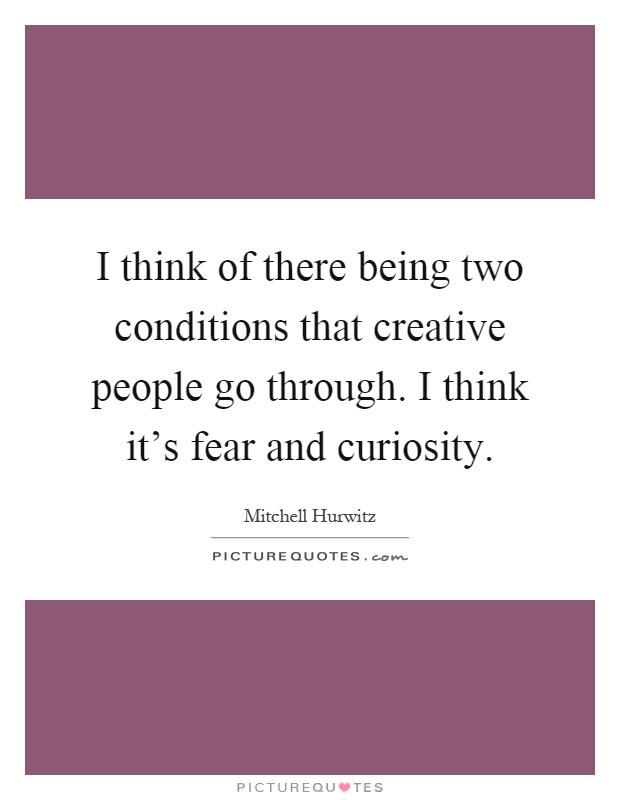 I think of there being two conditions that creative people go through. I think it's fear and curiosity Picture Quote #1