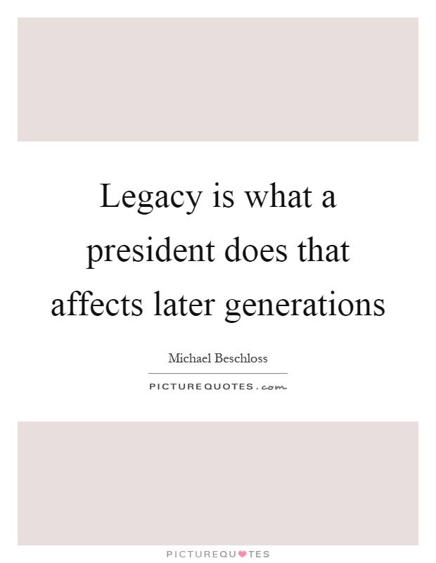 Legacy is what a president does that affects later generations Picture Quote #1