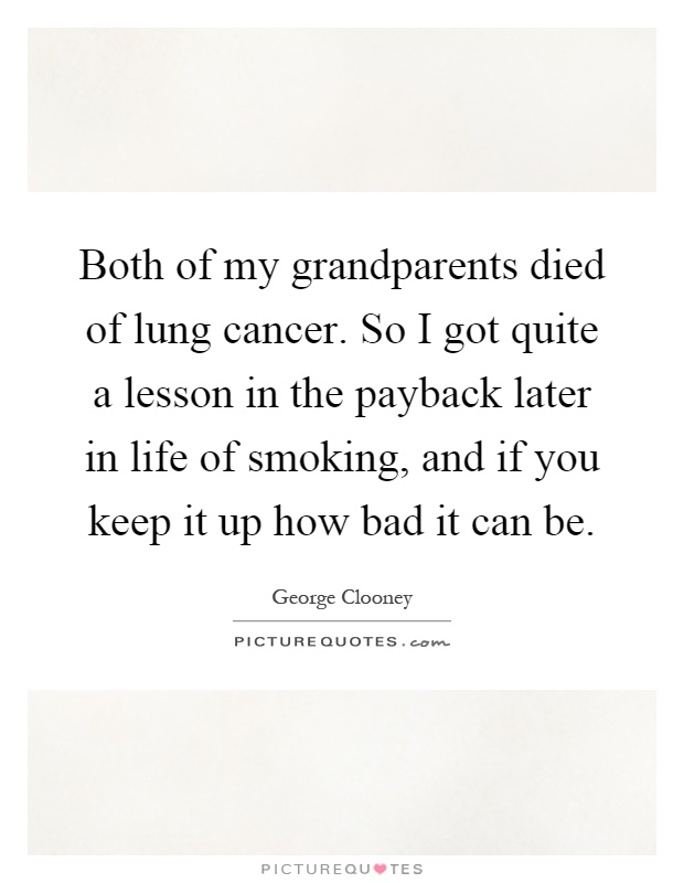 Both of my grandparents died of lung cancer. So I got quite a lesson in the payback later in life of smoking, and if you keep it up how bad it can be Picture Quote #1