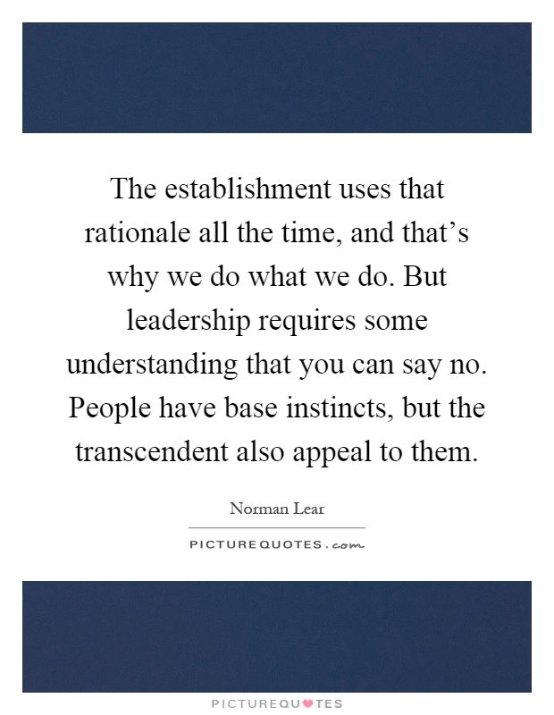 The establishment uses that rationale all the time, and that's why we do what we do. But leadership requires some understanding that you can say no. People have base instincts, but the transcendent also appeal to them Picture Quote #1