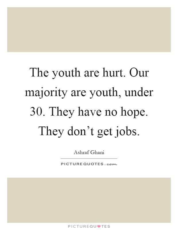 The youth are hurt. Our majority are youth, under 30. They have no hope. They don't get jobs Picture Quote #1
