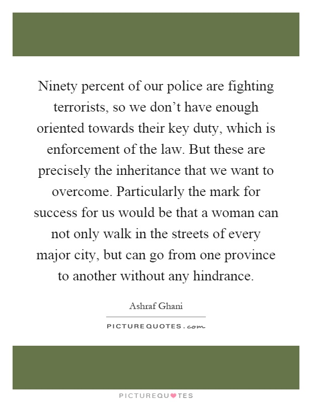 Ninety percent of our police are fighting terrorists, so we don't have enough oriented towards their key duty, which is enforcement of the law. But these are precisely the inheritance that we want to overcome. Particularly the mark for success for us would be that a woman can not only walk in the streets of every major city, but can go from one province to another without any hindrance Picture Quote #1