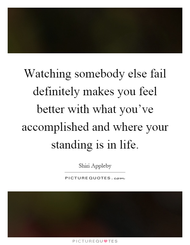 Watching somebody else fail definitely makes you feel better with what you've accomplished and where your standing is in life Picture Quote #1