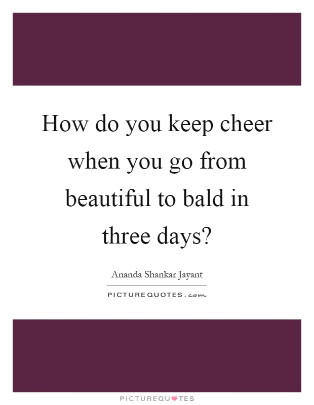How do you keep cheer when you go from beautiful to bald in three days? Picture Quote #1