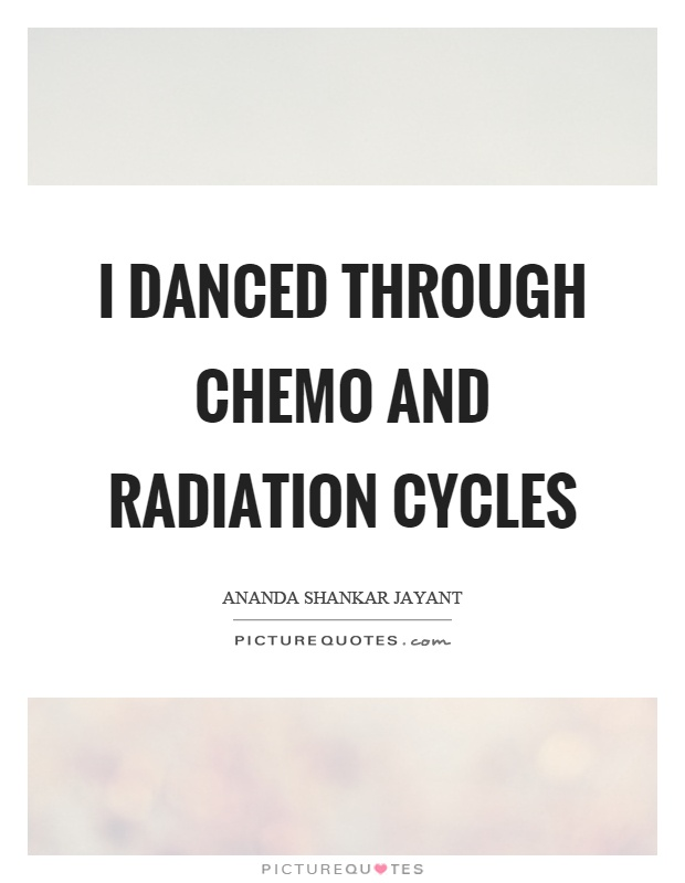 I danced through chemo and radiation cycles Picture Quote #1