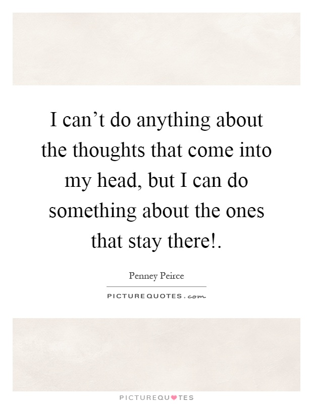 I can't do anything about the thoughts that come into my head, but I can do something about the ones that stay there! Picture Quote #1