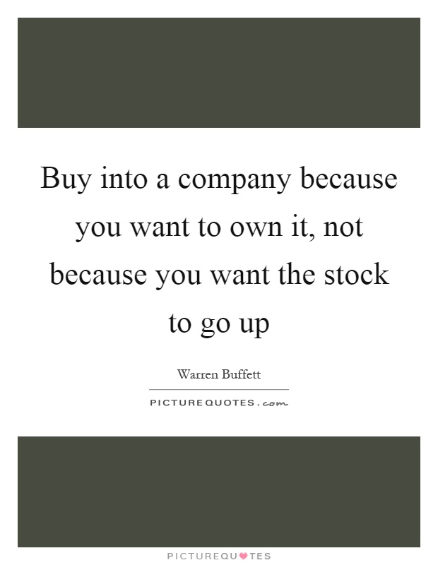 Buy into a company because you want to own it, not because you want the stock to go up Picture Quote #1