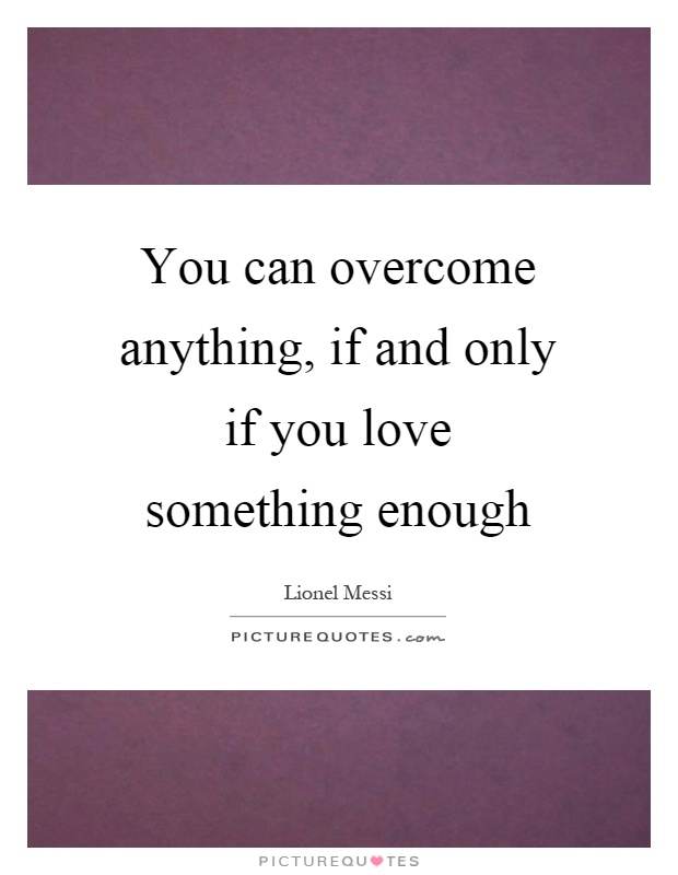 You can overcome anything, if and only if you love something enough Picture Quote #1