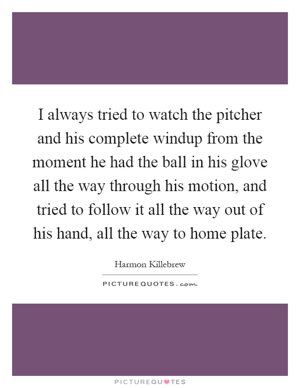 I always tried to watch the pitcher and his complete windup from the moment he had the ball in his glove all the way through his motion, and tried to follow it all the way out of his hand, all the way to home plate Picture Quote #1
