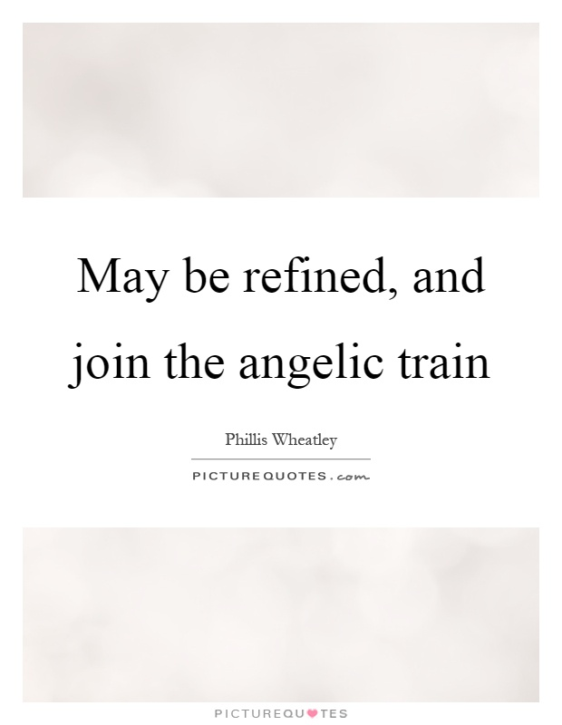May be refined, and join the angelic train Picture Quote #1