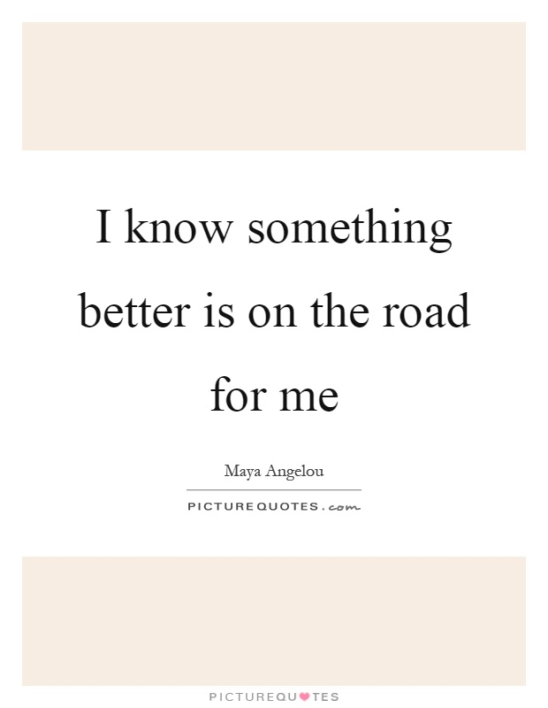 I know something better is on the road for me Picture Quote #1