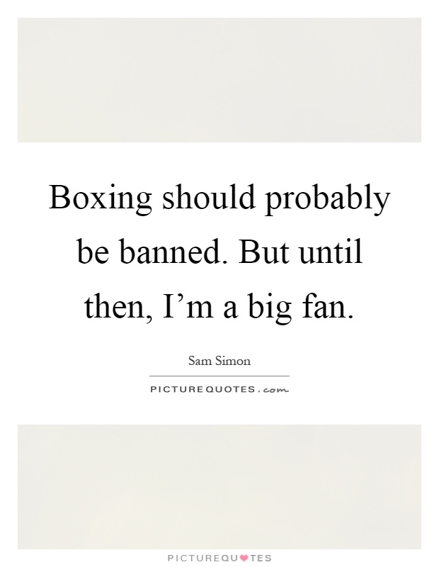 Boxing should probably be banned. But until then, I'm a big fan Picture Quote #1