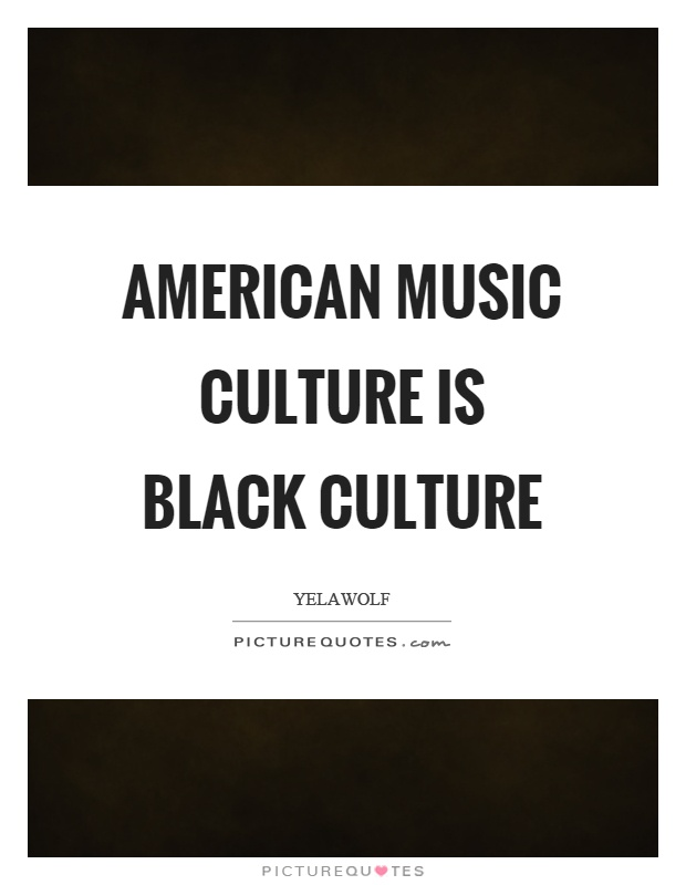 American music culture is black culture Picture Quote #1