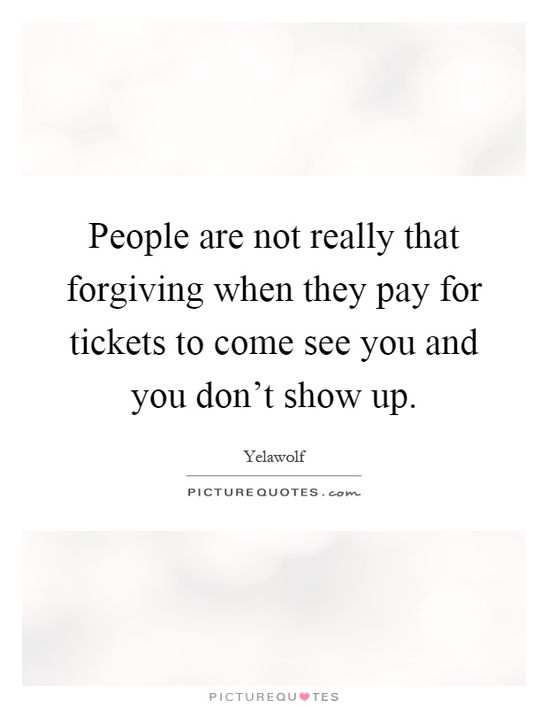 People are not really that forgiving when they pay for tickets to come see you and you don't show up Picture Quote #1
