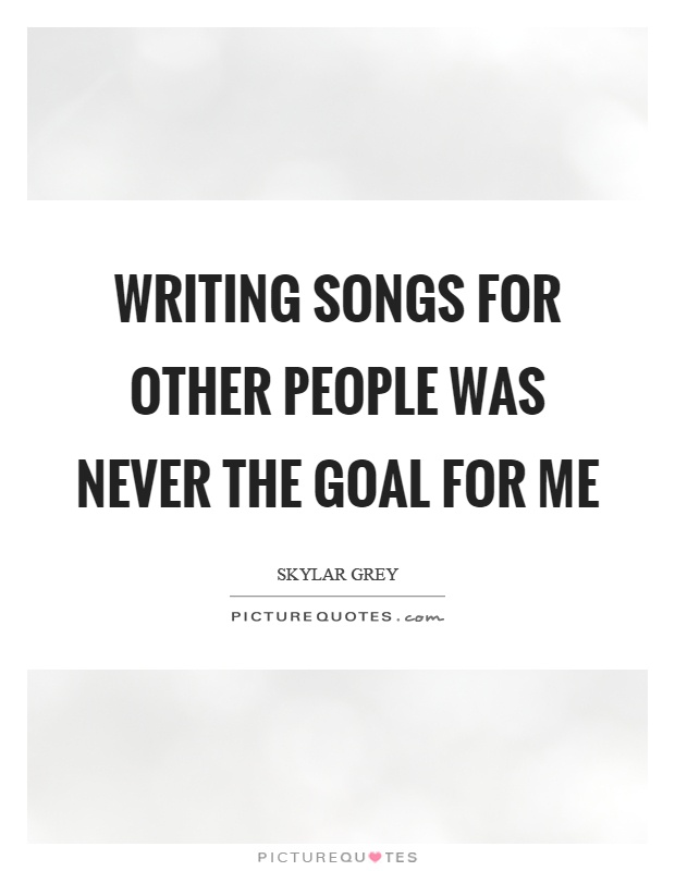 Writing songs for other people was never the goal for me Picture Quote #1