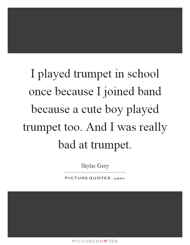 I played trumpet in school once because I joined band because a cute boy played trumpet too. And I was really bad at trumpet Picture Quote #1