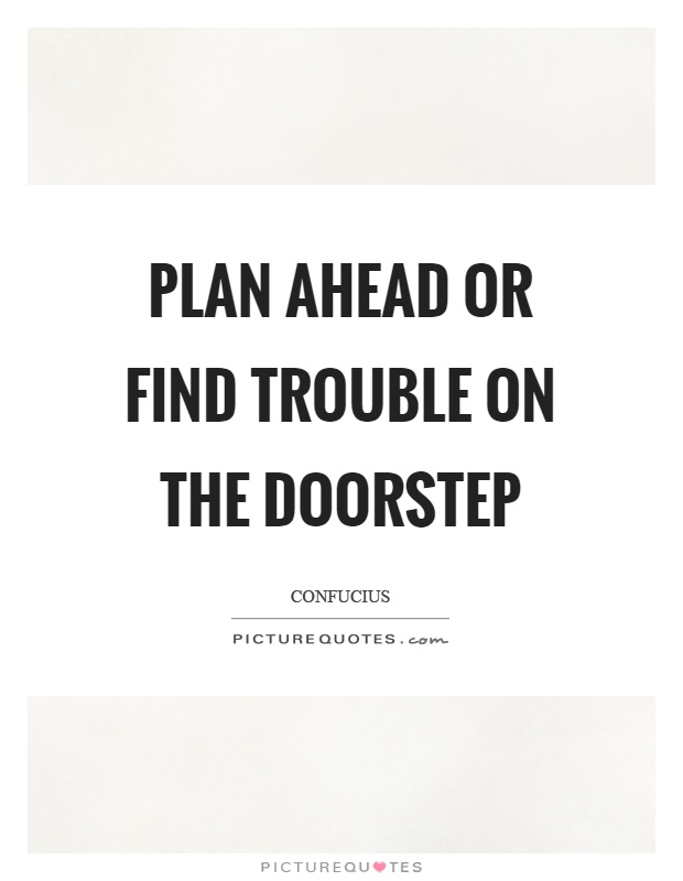 Plan ahead or find trouble on the doorstep Picture Quote #1