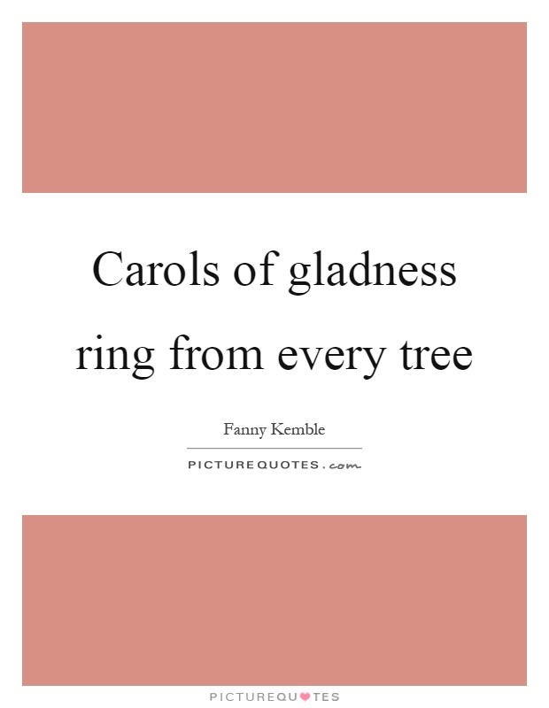 Carols of gladness ring from every tree Picture Quote #1
